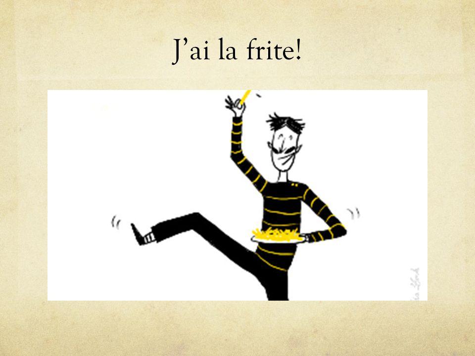 J'ai la frite!