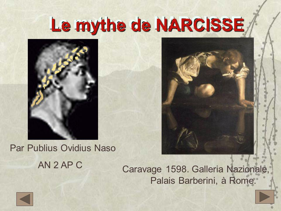 Le mythe de NARCISSE Caravage 1598. Galleria Nazionale, Palais Barberini, à Rome. Le mythe de NARCISSE Par Publius Ovidius Naso AN 2 AP C
