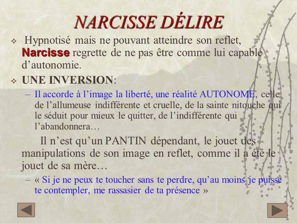 NARCISSE DÉLIRE Narcisse  Hypnotisé mais ne pouvant atteindre son reflet, Narcisse regrette de ne pas être comme lui capable d'autonomie.  UNE INVER