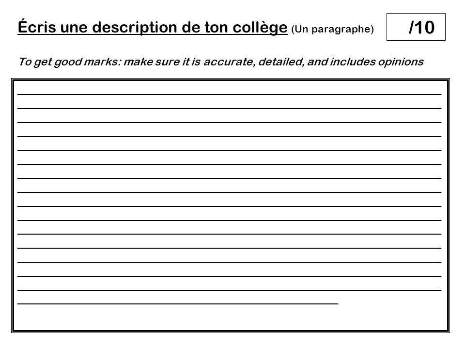 Écris une description de ton collège (Un paragraphe) To get good marks: make sure it is accurate, detailed, and includes opinions __________________________________________________________________ __________________________________________________________________ __________________________________________________________________ __________________________________________________________________ __________________________________________________________________ __________________________________________________________________ __________________________________________________________________ __________________________________________________________________ __________________________________________________________________ __________________________________________________________________ __________________________________________________________________ __________________________________________________________________ __________________________________________________________________ __________________________________________________________________ __________________________________________________________________ __________________________________________________ /10