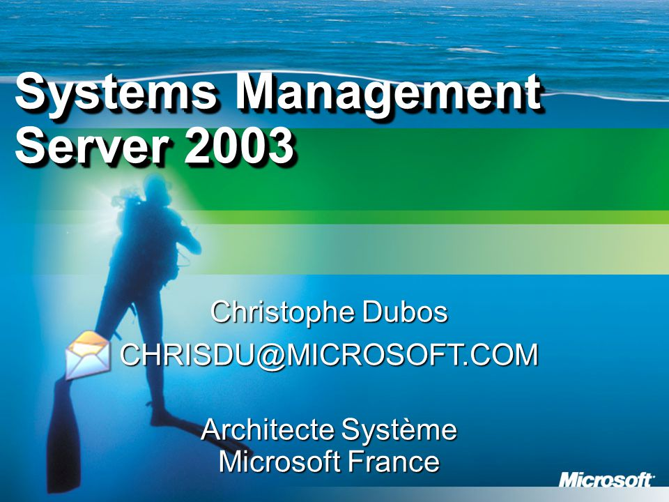 Christophe Dubos CHRISDU@MICROSOFT.COM Architecte Système Microsoft France Systems Management Server 2003