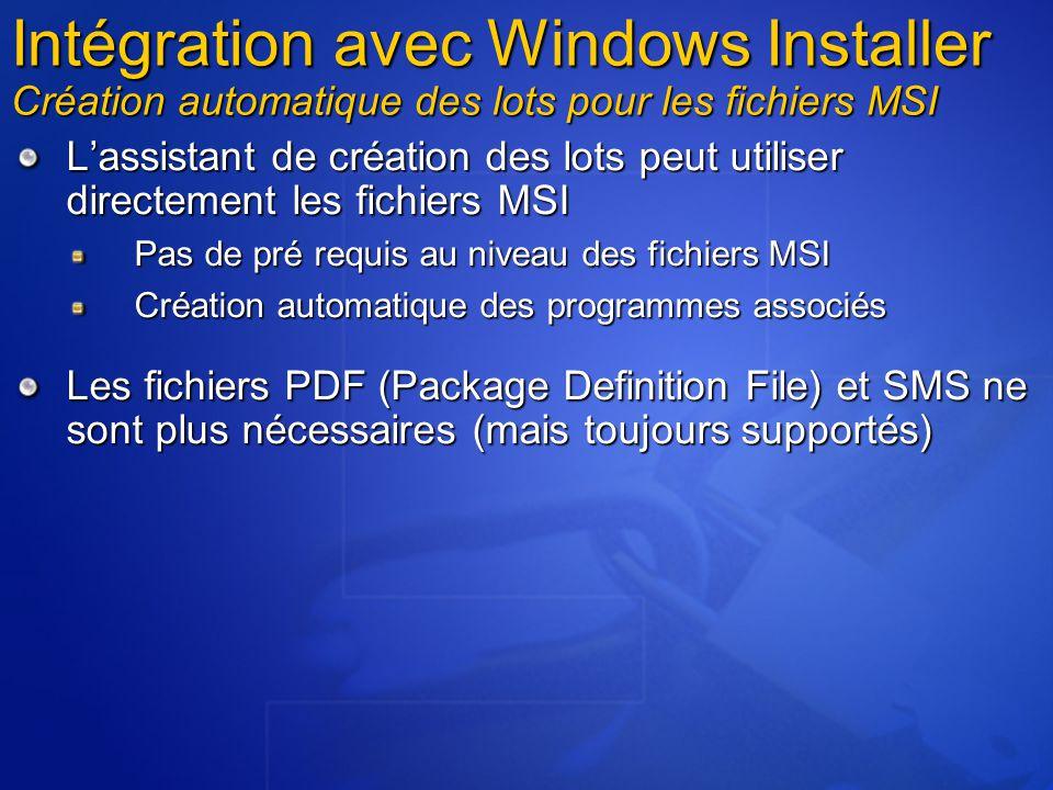 L'assistant de création des lots peut utiliser directement les fichiers MSI Pas de pré requis au niveau des fichiers MSI Création automatique des programmes associés Les fichiers PDF (Package Definition File) et SMS ne sont plus nécessaires (mais toujours supportés) Intégration avec Windows Installer Création automatique des lots pour les fichiers MSI