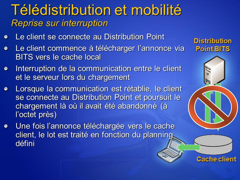 Télédistribution et mobilité Reprise sur interruption Le client se connecte au Distribution Point Le client commence à télécharger l'annonce via BITS vers le cache local Interruption de la communication entre le client et le serveur lors du chargement Lorsque la communication est rétablie, le client se connecte au Distribution Point et poursuit le chargement là où il avait été abandonné (à l'octet près) Une fois l'annonce téléchargée vers le cache client, le lot est traité en fonction du planning défini Distribution Point BITS Cache client