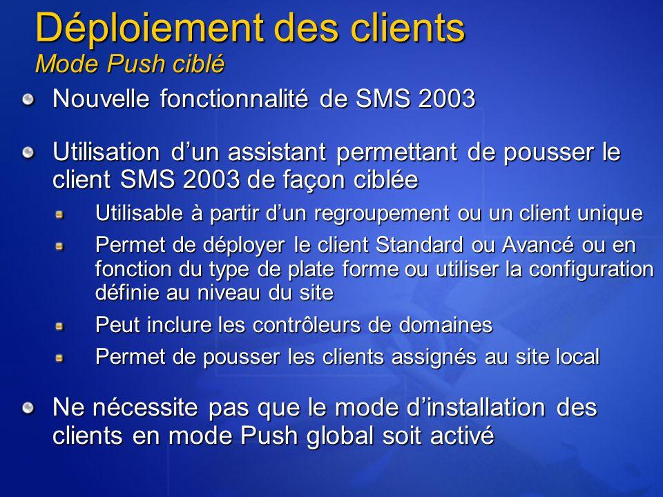 Nouvelle fonctionnalité de SMS 2003 Utilisation d'un assistant permettant de pousser le client SMS 2003 de façon ciblée Utilisable à partir d'un regroupement ou un client unique Permet de déployer le client Standard ou Avancé ou en fonction du type de plate forme ou utiliser la configuration définie au niveau du site Peut inclure les contrôleurs de domaines Permet de pousser les clients assignés au site local Ne nécessite pas que le mode d'installation des clients en mode Push global soit activé Déploiement des clients Mode Push ciblé