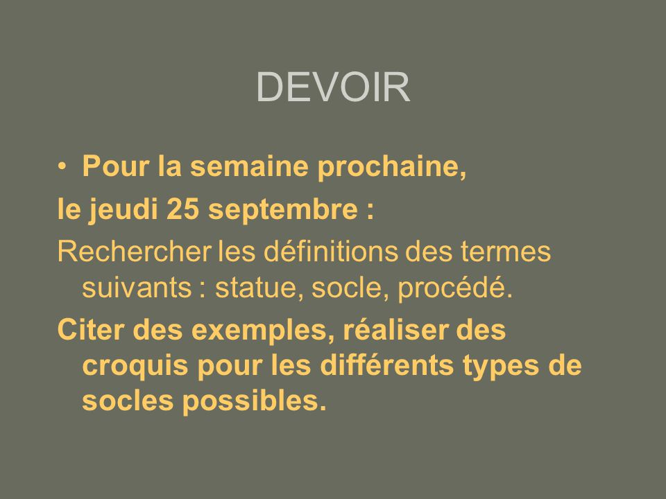 DEVOIR •Pour la semaine prochaine, le jeudi 25 septembre : Rechercher les définitions des termes suivants : statue, socle, procédé.