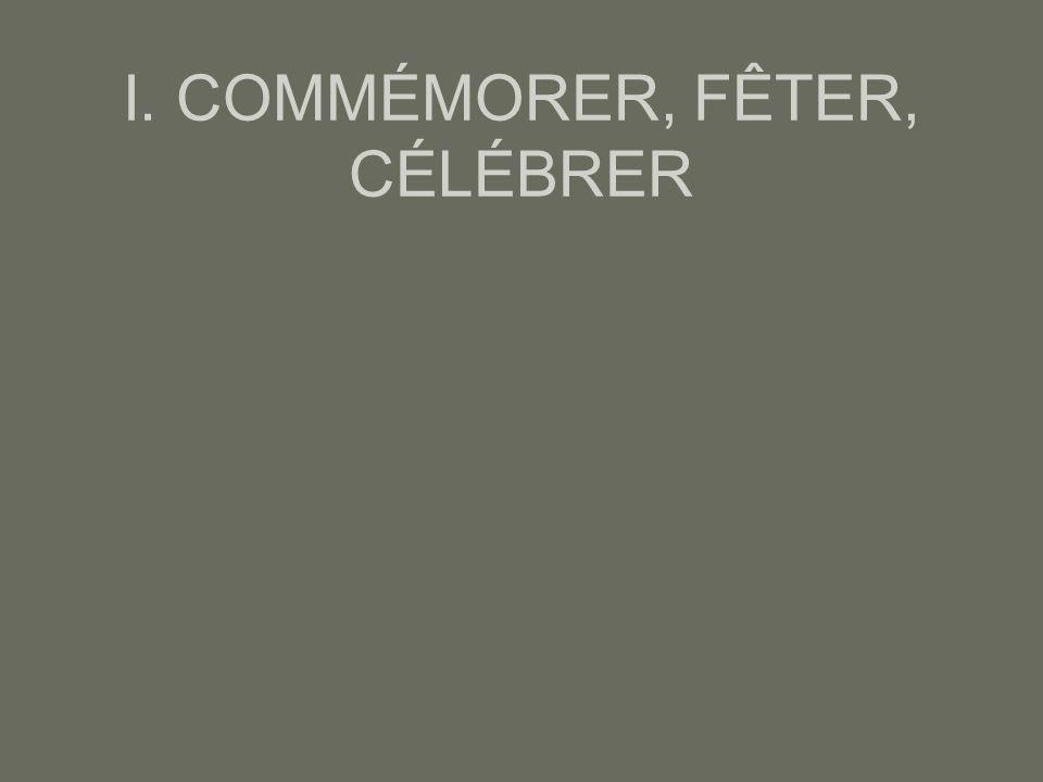I. COMMÉMORER, FÊTER, CÉLÉBRER