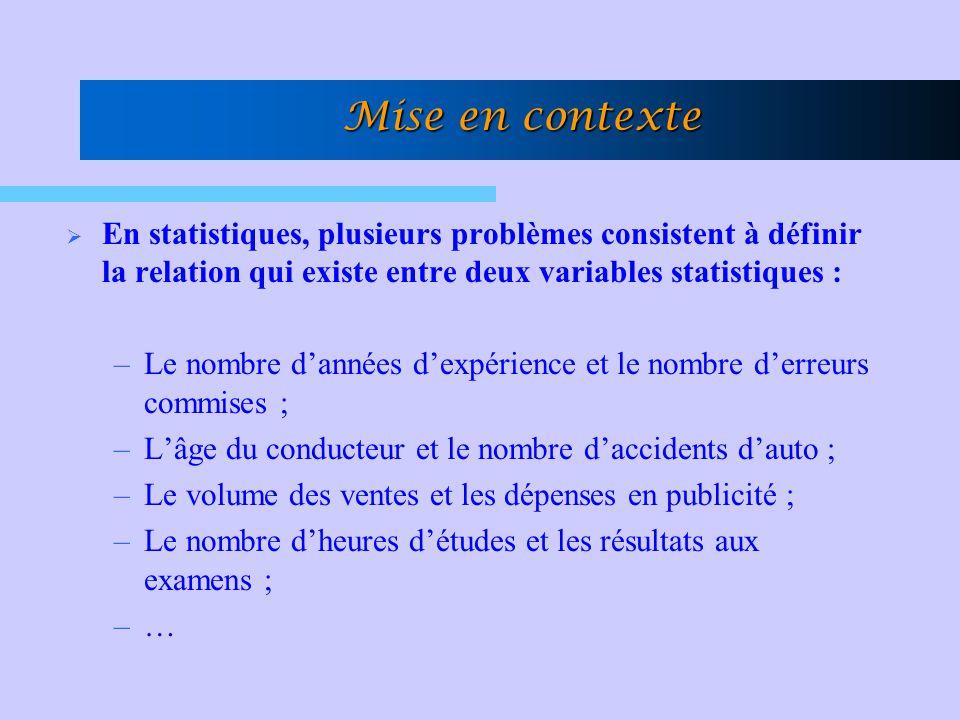 Mise en contexte  Dans ce genre de problèmes, les principales questions auxquelles nous voudrons répondre sont les suivantes : –Existe-il une relation ou une dépendance entre les variables statistiques.