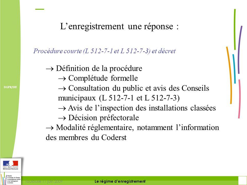 Toulouse 11 juin 2009 DIRECTION DE LA PREVENTION DES RISQUES ET LUTTE CONTRE LES POLLUTIONS Le régime d'enregistrement DIRECTION DE LA PREVENTION DES POLLUTIONS ET DES RISQUES DGPR/SRT Procédure (basculement en procédure d'autorisation L 512-7-2)  Basculement en procédure d'autorisation  Si atteinte à un milieu ou impact cumulé avec d'autres projets au plus tard 4 semaines après la fin de l'information du public (critères de la directive 85/337/CEE)  Sur demande de modification des prescriptions par le pétitionnaire L'enregistrement une réponse :