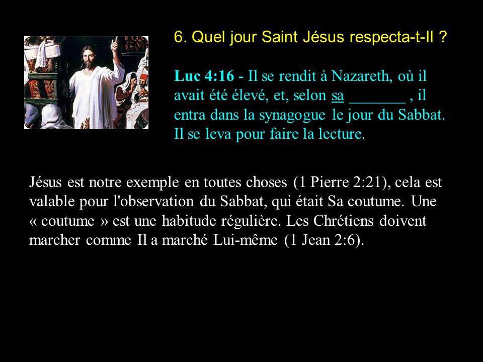 6. Quel jour Saint Jésus respecta-t-Il ? Luc 4:16 - Il se rendit à Nazareth, où il avait été élevé, et, selon sa _______, il entra dans la synagogue l