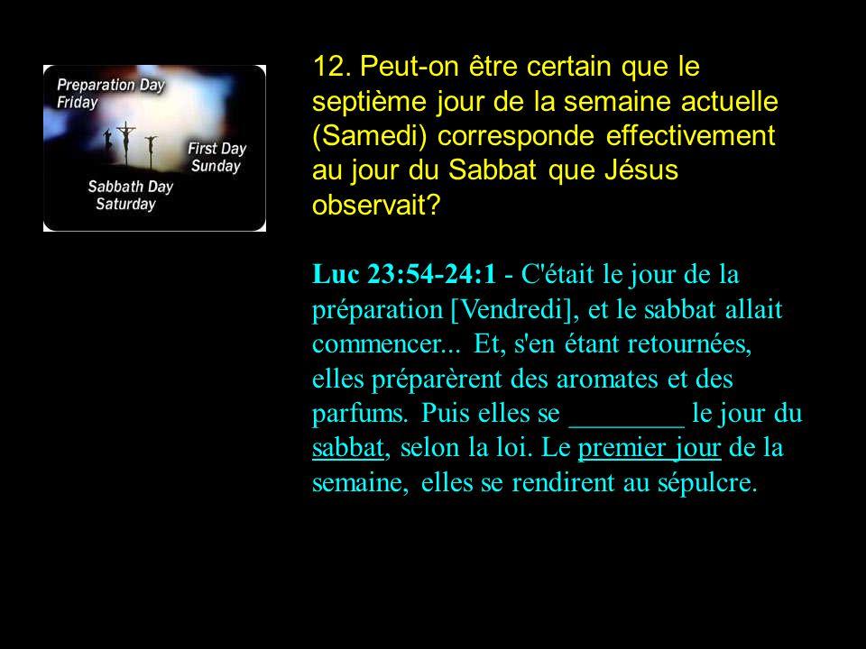 12. Peut-on être certain que le septième jour de la semaine actuelle (Samedi) corresponde effectivement au jour du Sabbat que Jésus observait? Luc 23: