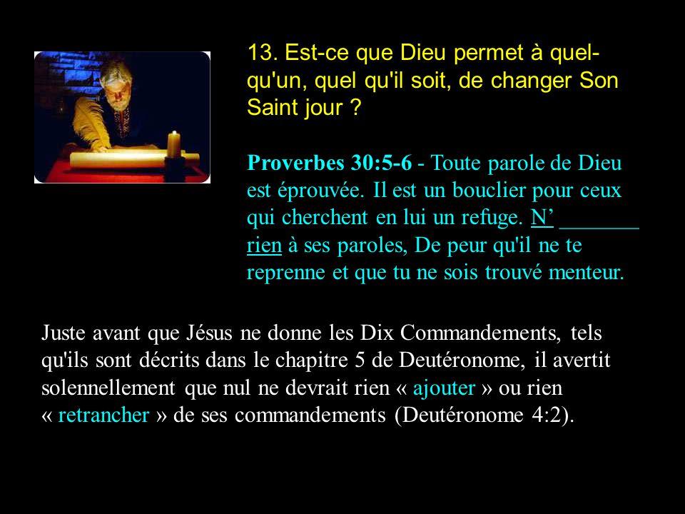 13. Est-ce que Dieu permet à quel- qu'un, quel qu'il soit, de changer Son Saint jour ? Proverbes 30:5-6 - Toute parole de Dieu est éprouvée. Il est un