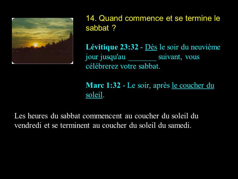 14. Quand commence et se termine le sabbat ? Lévitique 23:32 - Dès le soir du neuvième jour jusqu'au _______ suivant, vous célébrerez votre sabbat. Ma