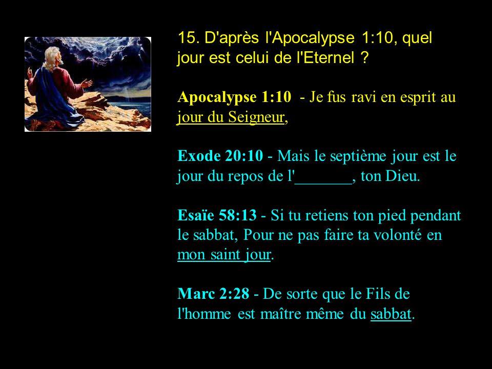 15. D'après l'Apocalypse 1:10, quel jour est celui de l'Eternel ? Apocalypse 1:10 - Je fus ravi en esprit au jour du Seigneur, Exode 20:10 - Mais le s