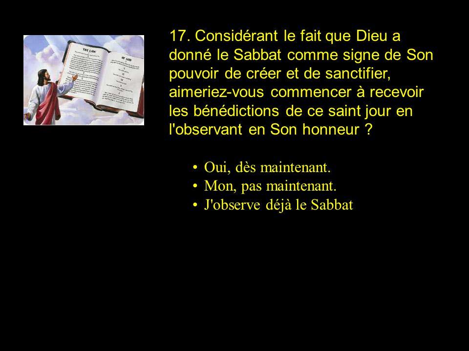 17. Considérant le fait que Dieu a donné le Sabbat comme signe de Son pouvoir de créer et de sanctifier, aimeriez-vous commencer à recevoir les bénédi