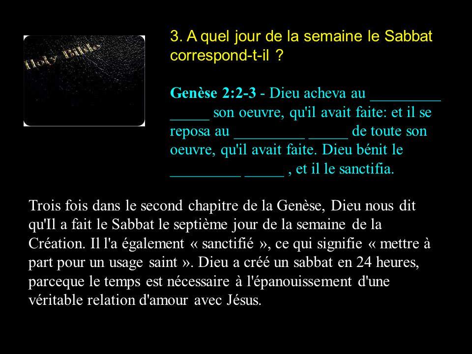 3. A quel jour de la semaine le Sabbat correspond-t-il ? Genèse 2:2-3 - Dieu acheva au _________ _____ son oeuvre, qu'il avait faite: et il se reposa