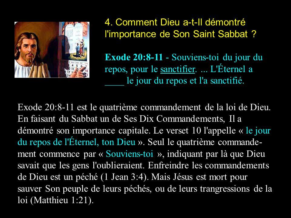 4. Comment Dieu a-t-Il démontré l'importance de Son Saint Sabbat ? Exode 20:8-11 - Souviens-toi du jour du repos, pour le sanctifier.... L'Éternel a _