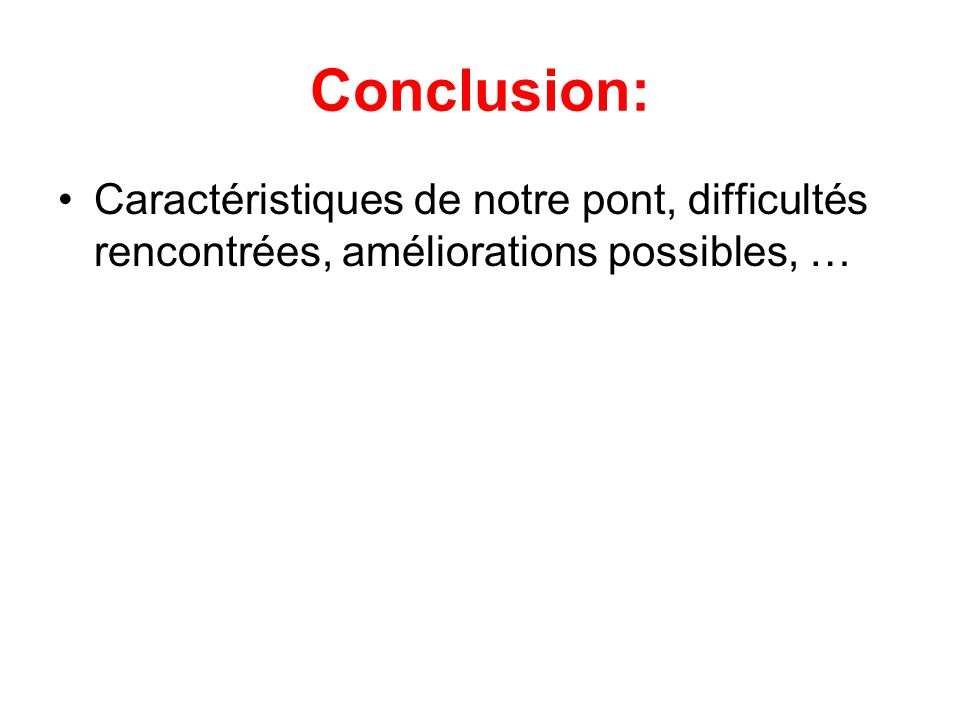 Conclusion: •Caractéristiques de notre pont, difficultés rencontrées, améliorations possibles, …
