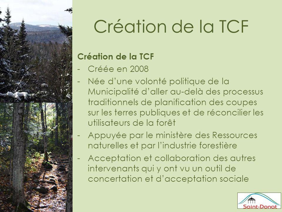 Création de la TCF -Créée en 2008 -Née d'une volonté politique de la Municipalité d'aller au-delà des processus traditionnels de planification des coupes sur les terres publiques et de réconcilier les utilisateurs de la forêt -Appuyée par le ministère des Ressources naturelles et par l'industrie forestière -Acceptation et collaboration des autres intervenants qui y ont vu un outil de concertation et d'acceptation sociale