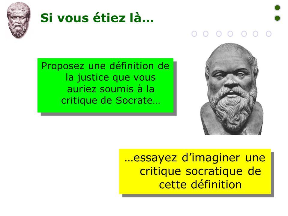 Si vous étiez là… Proposez une définition de la justice que vous auriez soumis à la critique de Socrate… …essayez d'imaginer une critique socratique d