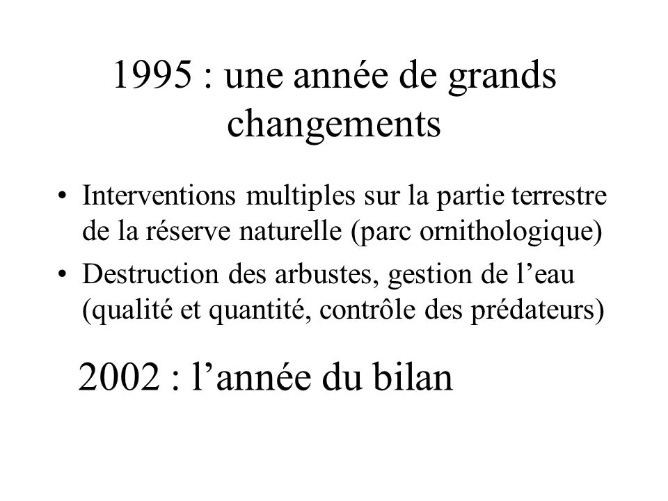 1995 : une année de grands changements •Interventions multiples sur la partie terrestre de la réserve naturelle (parc ornithologique) •Destruction des arbustes, gestion de l'eau (qualité et quantité, contrôle des prédateurs) 2002 : l'année du bilan