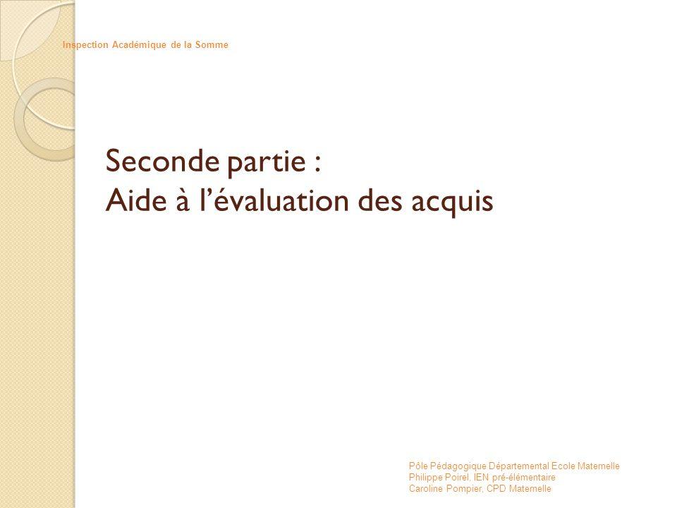 Seconde partie : Aide à l'évaluation des acquis Inspection Académique de la Somme Pôle Pédagogique Départemental Ecole Maternelle Philippe Poirel, IEN