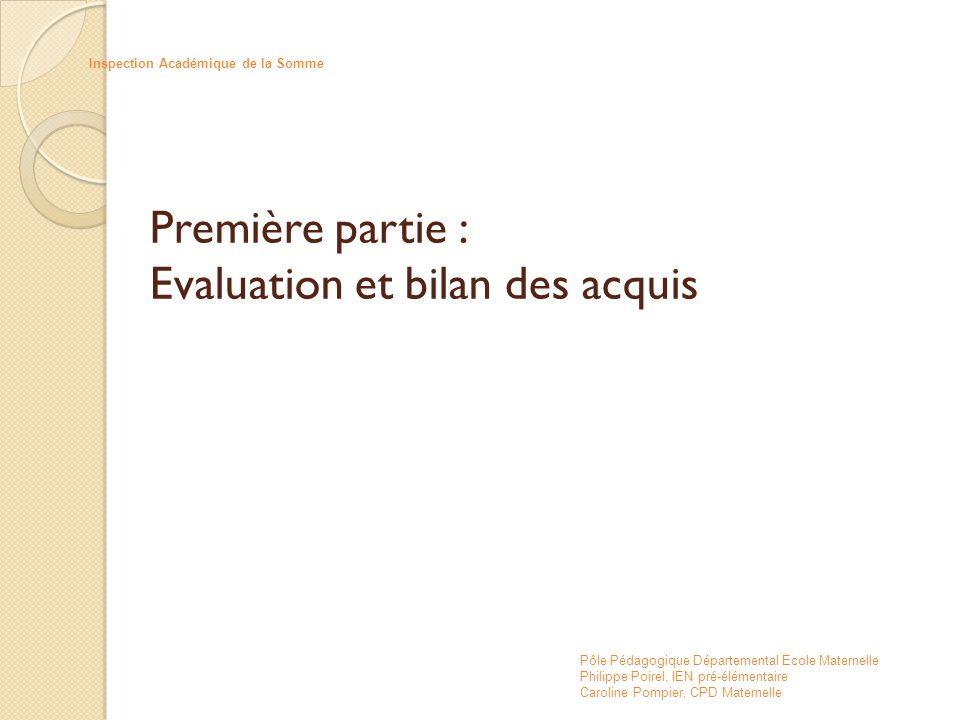 Première partie : Evaluation et bilan des acquis Inspection Académique de la Somme Pôle Pédagogique Départemental Ecole Maternelle Philippe Poirel, IE