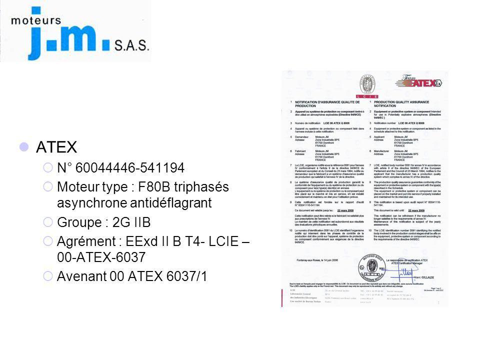  ATEX  N° 60044446-541194  Moteur type : F80B triphasés asynchrone antidéflagrant  Groupe : 2G IIB  Agrément : EExd II B T4- LCIE – 00-ATEX-6037