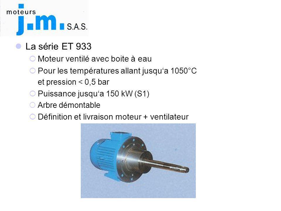  La série ET 933  Moteur ventilé avec boite à eau  Pour les températures allant jusqu'a 1050°C et pression < 0,5 bar  Puissance jusqu'a 150 kW (S1