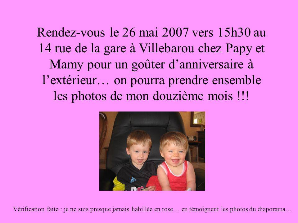 Rendez-vous le 26 mai 2007 vers 15h30 au 14 rue de la gare à Villebarou chez Papy et Mamy pour un goûter d'anniversaire à l'extérieur… on pourra prendre ensemble les photos de mon douzième mois !!.