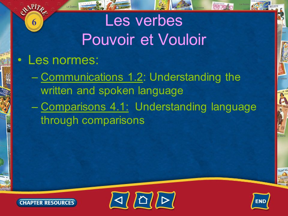 6 Les verbes Pouvoir et Vouloir •Les normes: –Communications 1.2: Understanding the written and spoken language –Comparisons 4.1: Understanding langua