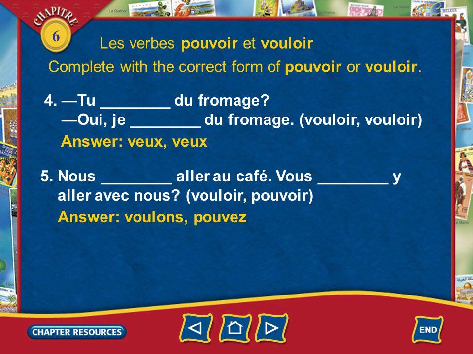 6 4. —Tu ________ du fromage? —Oui, je ________ du fromage. (vouloir, vouloir) Answer: voulons, pouvez Answer: veux, veux 5. Nous ________ aller au ca