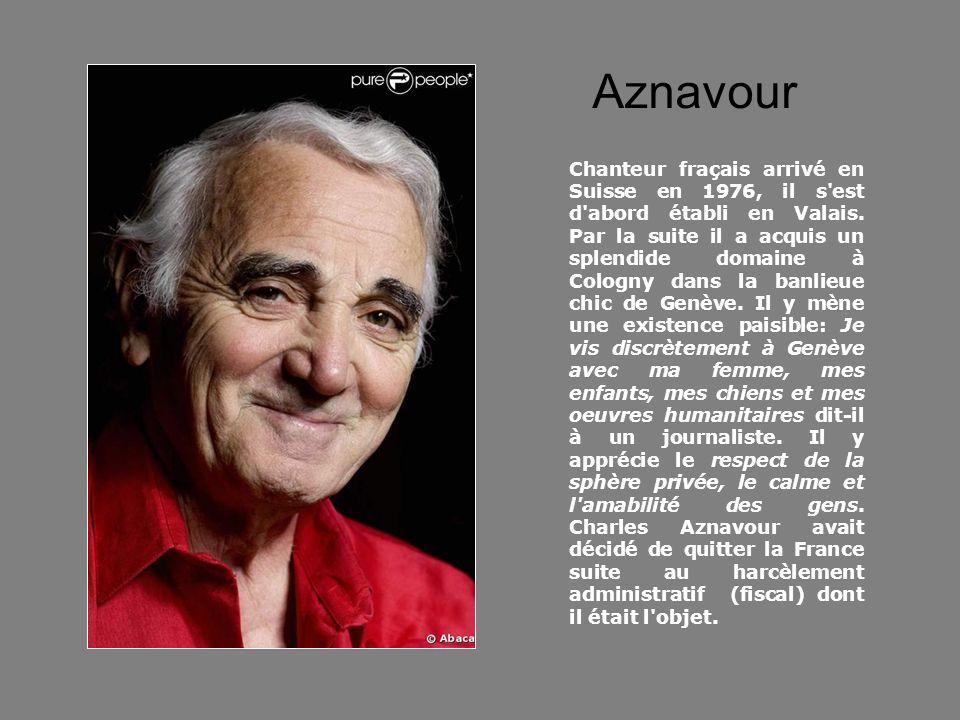 Aznavour Chanteur fraçais arrivé en Suisse en 1976, il s'est d'abord établi en Valais. Par la suite il a acquis un splendide domaine à Cologny dans la