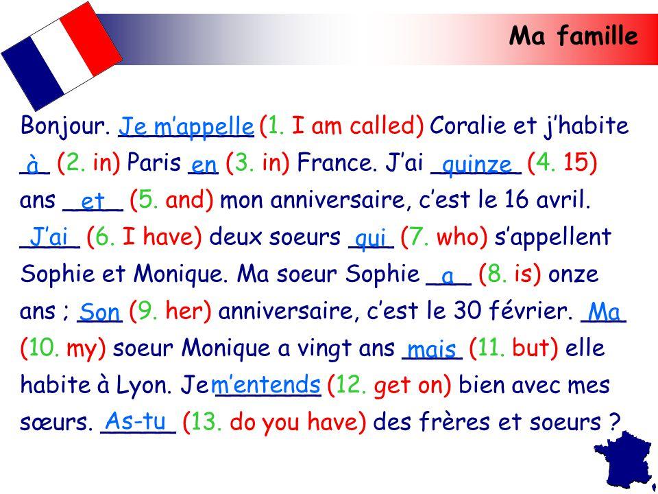 Ma famille Bonjour. _________ (1. I am called) Coralie et j'habite __ (2. in) Paris __ (3. in) France. J'ai ______ (4. 15) ans ____ (5. and) mon anniv