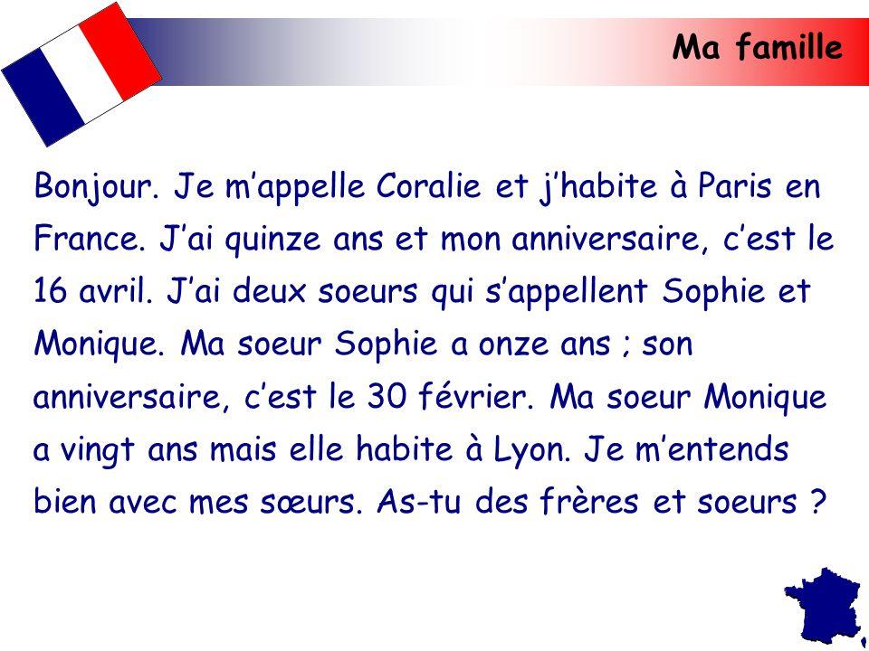 Ma famille Bonjour. Je m'appelle Coralie et j'habite à Paris en France. J'ai quinze ans et mon anniversaire, c'est le 16 avril. J'ai deux soeurs qui s