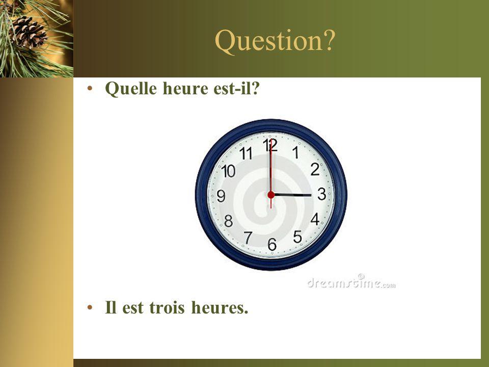 Question? •Quelle heure est-il? •Il est trois heures.