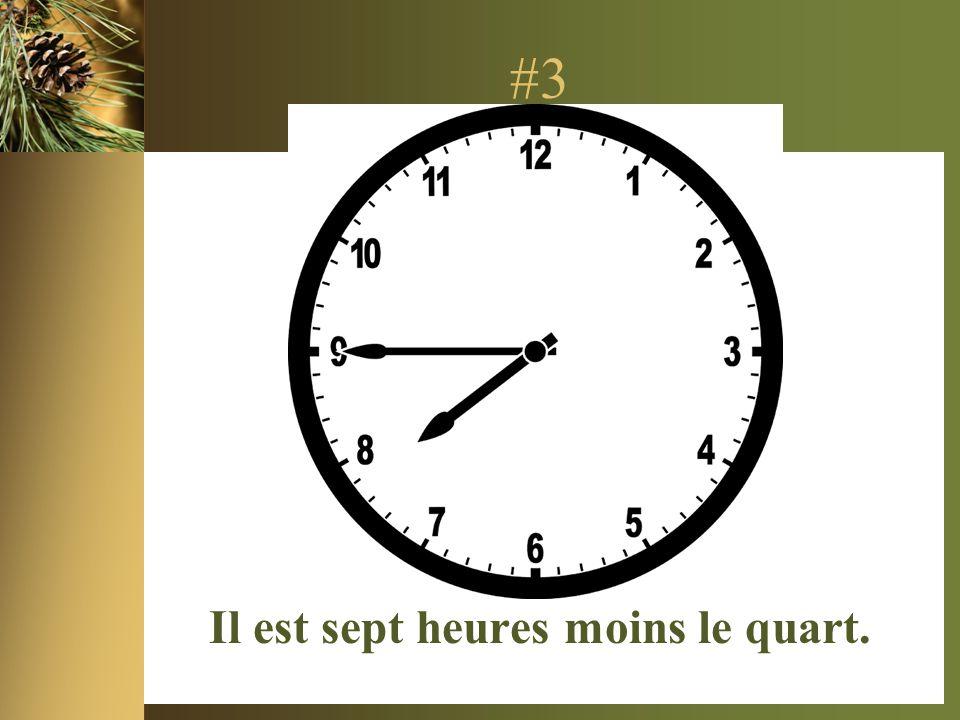 #3 Il est sept heures moins le quart.