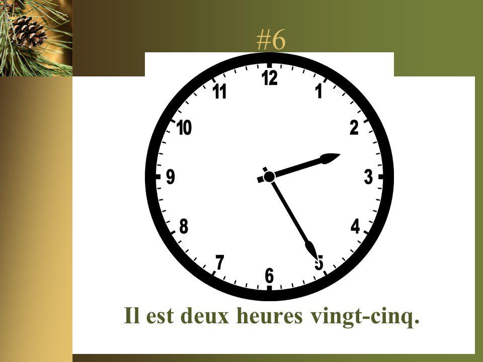 #6 Il est deux heures vingt-cinq.