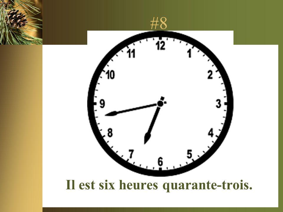 #8 Il est six heures quarante-trois.