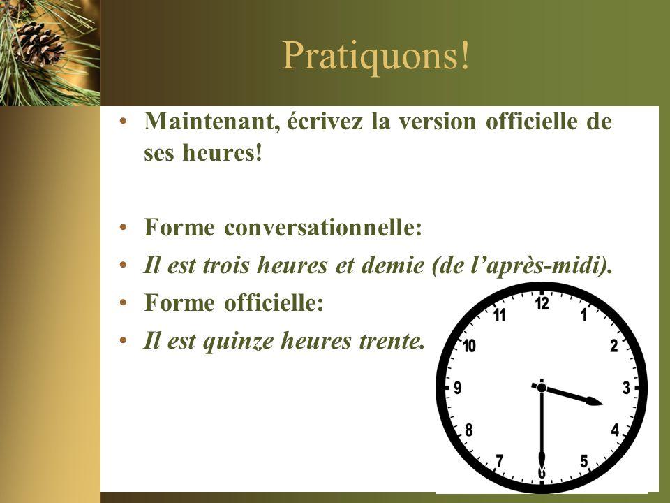 Pratiquons! •Maintenant, écrivez la version officielle de ses heures! •Forme conversationnelle: •Il est trois heures et demie (de l'après-midi). •Form