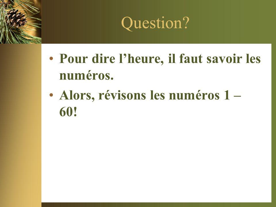 Question? •Pour dire l'heure, il faut savoir les numéros. •Alors, révisons les numéros 1 – 60!