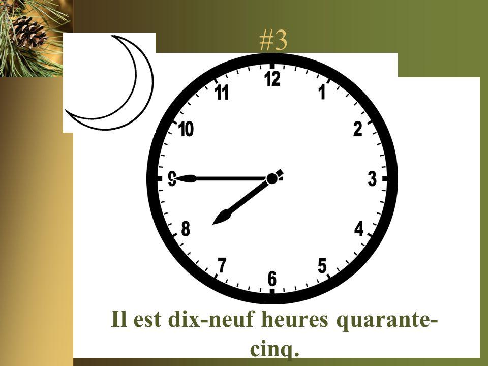 #3 Il est dix-neuf heures quarante- cinq.