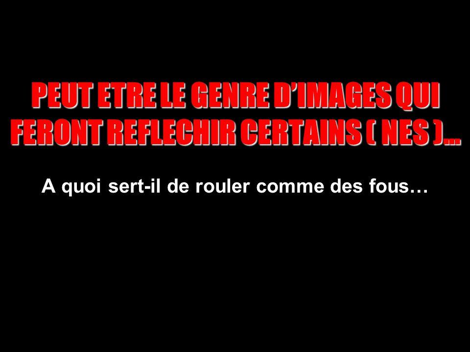 PEUT ETRE LE GENRE D'IMAGES QUI FERONT REFLECHIR CERTAINS ( NES )… A quoi sert-il de rouler comme des fous…