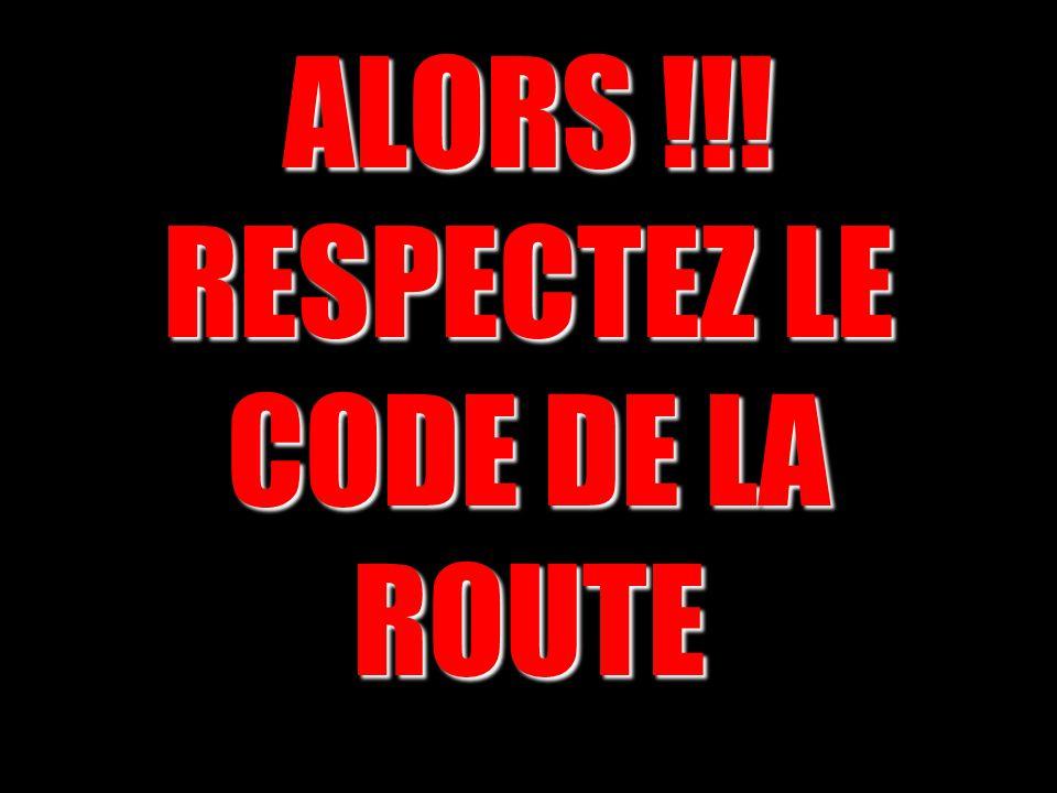 ALORS !!! RESPECTEZ LE CODE DE LA ROUTE