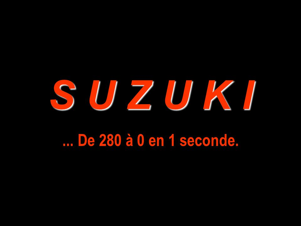 S U Z U K I... De 280 à 0 en 1 seconde.