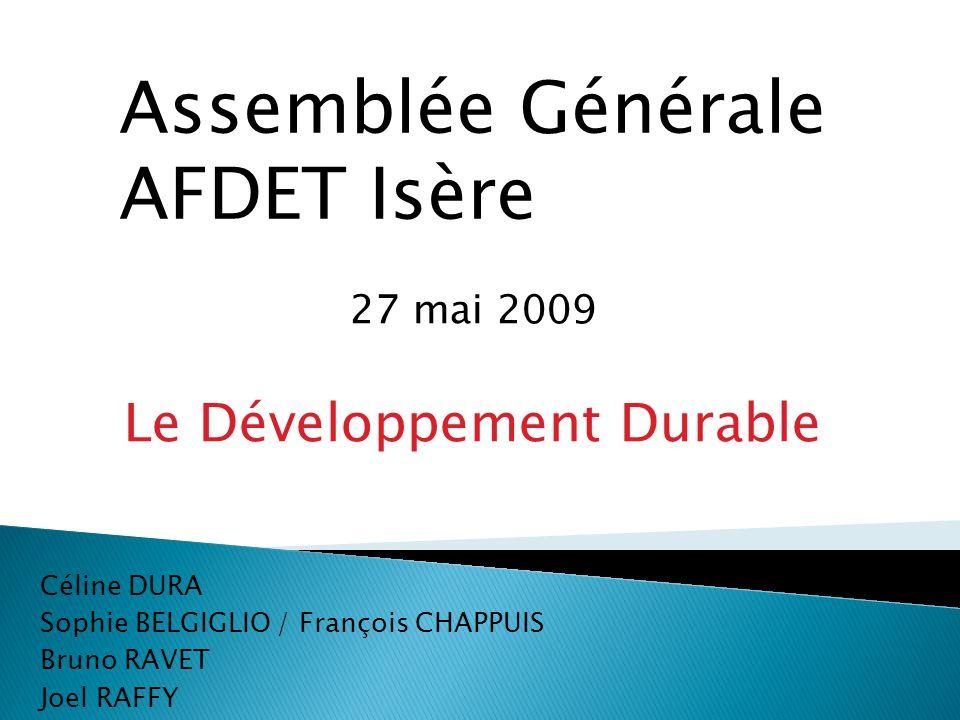 27 mai 2009 Le Développement Durable Céline DURA Sophie BELGIGLIO / François CHAPPUIS Bruno RAVET Joel RAFFY Assemblée Générale AFDET Isère