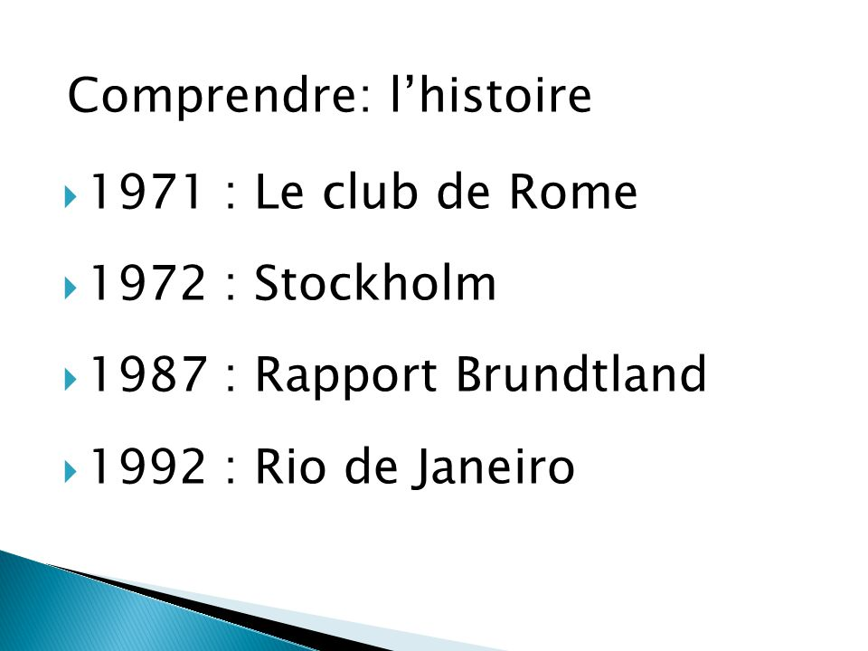  1971 : Le club de Rome  1972 : Stockholm  1987 : Rapport Brundtland  1992 : Rio de Janeiro Comprendre: l'histoire