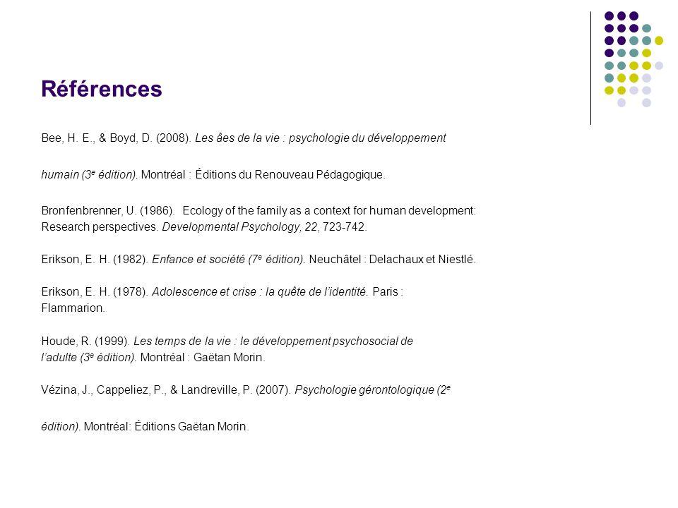 Références Bee, H. E., & Boyd, D. (2008). Les âes de la vie : psychologie du développement humain (3 e édition). Montréal : Éditions du Renouveau Péda
