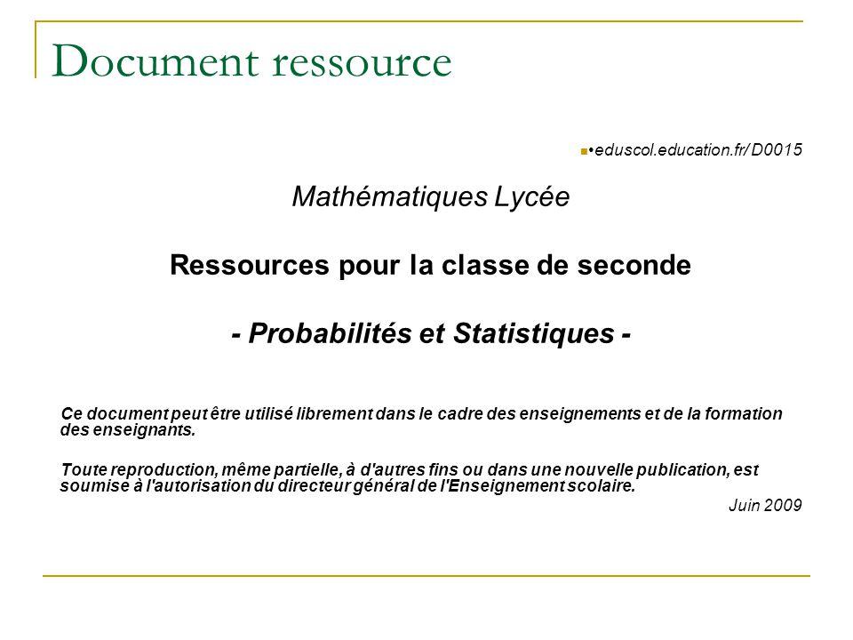 Document ressource  •eduscol.education.fr/ D0015 Mathématiques Lycée Ressources pour la classe de seconde - Probabilités et Statistiques - Ce document peut être utilisé librement dans le cadre des enseignements et de la formation des enseignants.