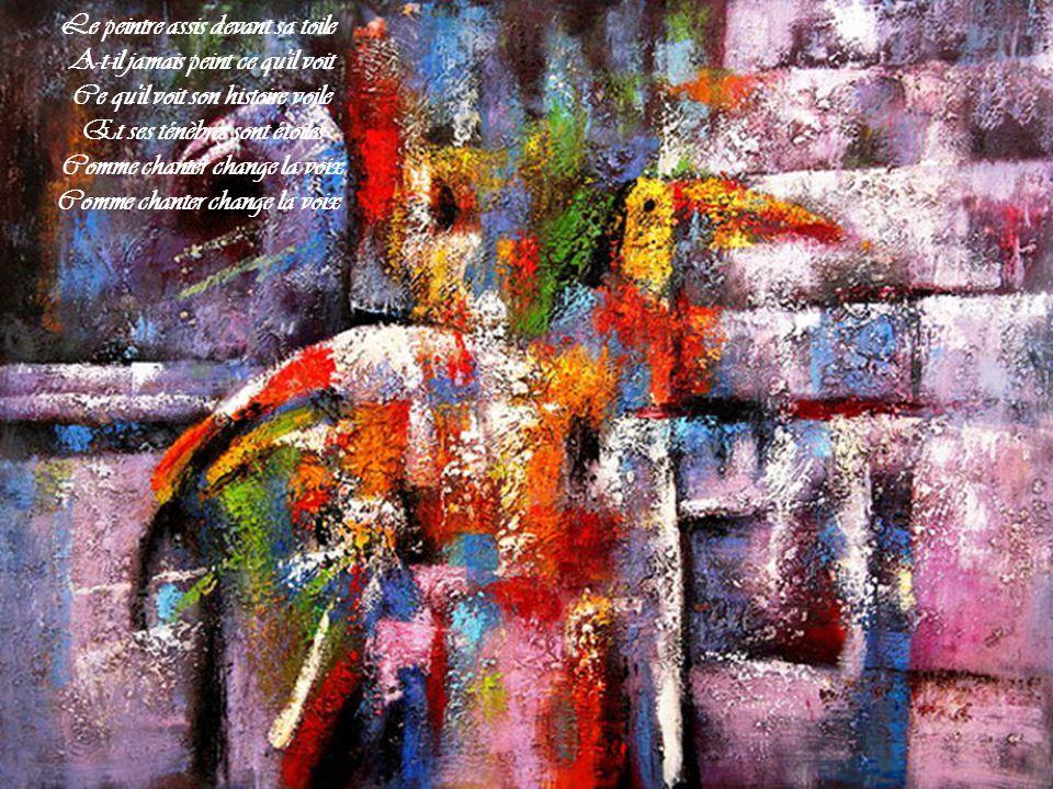 Le peintre assis devant sa toile A-t-il jamais peint ce qu il voit Ce qu il voit son histoire voile Et ses ténèbres sont étoiles Comme chanter change la voix