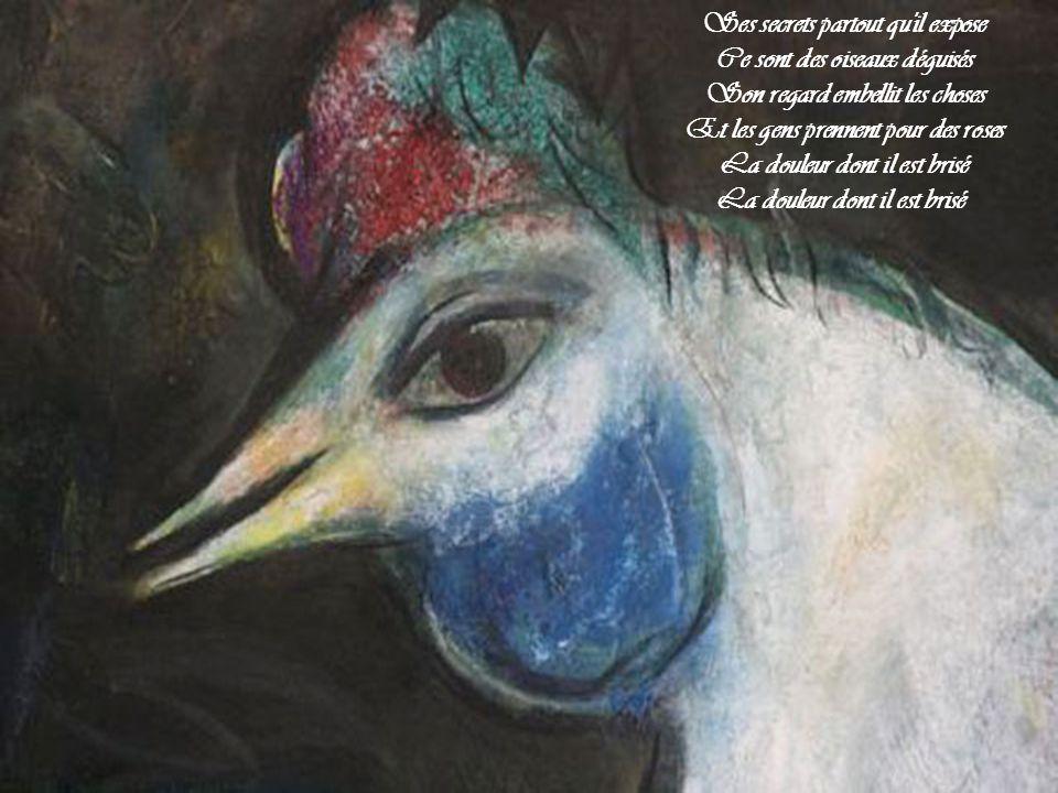 Ses secrets partout qu il expose Ce sont des oiseaux déguisés Son regard embellit les choses Et les gens prennent pour des roses La douleur dont il est brisé